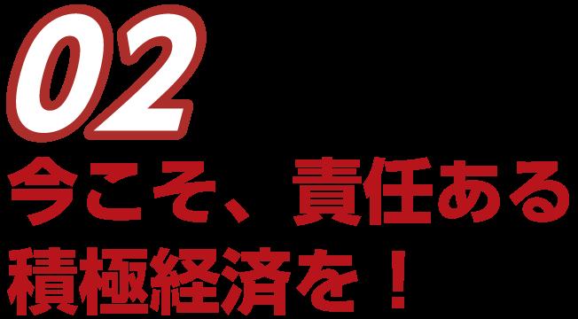 02 今こそ、責任ある積極経済を!